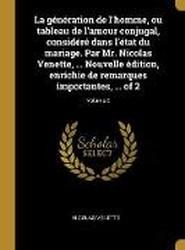 La Generation de l'Homme, Ou Tableau de l'Amour Conjugal, Considere Dans l'Etat Du Mariage. Par Mr. Nicolas Venette, ... Nouvelle Edition, Enrichie de Remarques Importantes, ... of 2; Volume 2