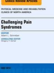 Challenging Pain Syndromes, An Issue of Physical Medicine and Rehabilitation Clinics of North America