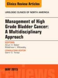 Management of High Grade Bladder Cancer: A Multidisciplinary Approach, An Issue of Urologic Clinics