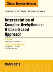 Interpretation of Complex Arrhythmias: A Case-Based Approach, An Issue of Cardiac Electrophysiology Clinics