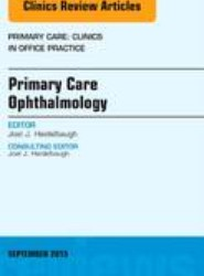Primary Care Ophthalmology, An Issue of Primary Care: Clinics in Office Practice