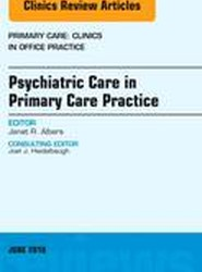 Psychiatric Care in Primary Care Practice, An Issue of Primary Care: Clinics in Office Practice