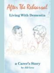 After the Rehearsal - Living with Dementia, a Carer's Story