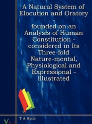 A Natural System Of Elocution And Oratory - Founded On An Analysis Of Human Constitution - Considered In Its Three-Fold Nature-Mental, Physiological And Expressional - Illustrated
