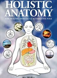 Holistic Anatomy for Healers, Heretics and Alternative Folk