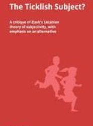 The Ticklish Subject? A critique of Zizek's Lacanian theory of subjectivity, with emphasis on an alternative