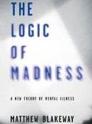 The Logic of Madness: A New Theory of Mental Illness 2016