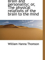 Brain and Personality; or, The Physical Relations of the Brain to the Mind