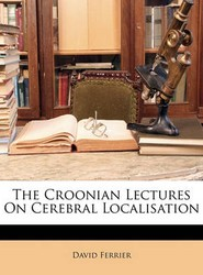 The Croonian Lectures On Cerebral Localisation