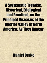 A Systematic Treatise, Historical, Etiological and Practical, on the Principal Diseases of the Interior Valley of North America; As They Appear
