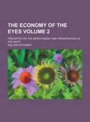 The Economy of the Eyes; Precepts for the Improvement and Preservation of the Sight Volume 2