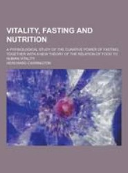 Vitality, Fasting and Nutrition; A Physiological Study of the Curative Power of Fasting, Together with a New Theory of the Relation of Food to Human V