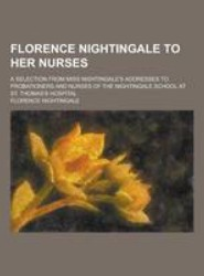 Florence Nightingale to Her Nurses; A Selection from Miss Nightingale's Addresses to Probationers and Nurses of the Nightingale School at St. Thomas's