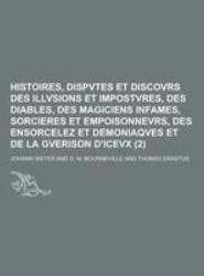 Histoires, Dispvtes Et Discovrs Des Illvsions Et Impostvres, Des Diables, Des Magiciens Infames, Sorcieres Et Empoisonnevrs, Des Ensorcelez Et Demonia