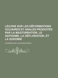 Lecons Sur Les Deformations Vulvaires Et Anales Produites Par La Masturbation, Le Saphisme, La Defloration, Et La Sodomie