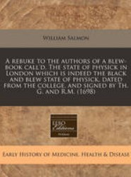 A Rebuke to the Authors of a Blew-Book Call'd, the State of Physick in London Which Is Indeed the Black and Blew State of Physick, Dated from the College, and Signed by Th. G. and R.M. (1698)