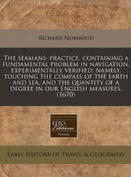 The Seamans Practice, Containing a Fundamental Problem in Navigation, Experimentally Verified; Namely, Touching the Compass of the Earth and Sea, and the Quantity of a Degree in Our English Measures. (1670)