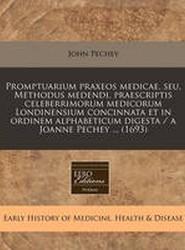 Promptuarium Praxeos Medicae, Seu, Methodus Medendi, Praescriptis Celeberrimorum Medicorum Londinensium Concinnata Et in Ordinem Alphabeticum Digesta / A Joanne Pechey ... (1693)