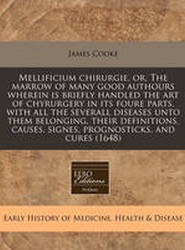 Mellificium Chirurgie, Or, the Marrow of Many Good Authours Wherein Is Briefly Handled the Art of Chyrurgery in Its Foure Parts, with All the Severall Diseases Unto Them Belonging, Their Definitions, Causes, Signes, Prognosticks, and Cures (1648)