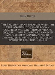 The English-Mans Treasure with the True Anatomie of Mans Body / Compiled by ... Mr. Thomas Vicary, Esquire ...; Whereunto Are Annexed Many Secrets Appertaining to Chyrurgerie, with Divers Excellent Approved Remedies ... (1641)