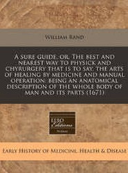A Sure Guide, Or, the Best and Nearest Way to Physick and Chyrurgery That Is to Say, the Arts of Healing by Medicine and Manual Operation