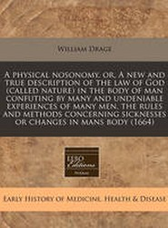 A Physical Nosonomy, Or, a New and True Description of the Law of God (Called Nature) in the Body of Man Confuting by Many and Undeniable Experiences of Many Men, the Rules and Methods Concerning Sicknesses or Changes in Mans Body (1664)