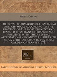 The Royal Pharmacopoeea, Galenical and Chymical According to the Practice of the Most Eminent and Learned Physitians of France