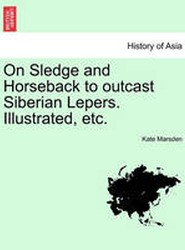 On Sledge and Horseback to Outcast Siberian Lepers. Illustrated, Etc.