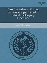 Nurses' Experience of Caring for Dementia Patients Who Exhibit Challenging Behaviors.