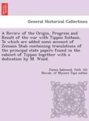 A Review of the Origin, Progress and Result of the War with Tippoo Sultaun, to Which Are Added Some Account of Zemaun Shah Containing Translations of the Principal State Papers Found in the Cabinet of Tippoo Together with a Dedication by M. Wood.