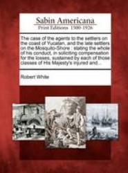 The Case of the Agents to the Settlers on the Coast of Yucatan, and the Late Settlers on the Mosquito-Shore