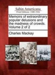Memoirs of Extraordinary Popular Delusions and the Madness of Crowds. Volume 2 of 2