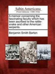 A Memoir Concerning the Fascinating Faculty Which Has Been Ascribed to the Rattle-Snake and Other American Serpents.