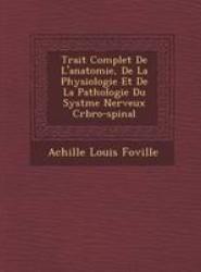Trait Complet de L'Anatomie, de La Physiologie Et de La Pathologie Du Syst Me Nerveux C R Bro-Spinal