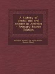 A History of Dental and Oral Science in America - Primary Source Edition