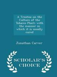 A Treatise on the Culture of the Tobacco Plant; With the Manner in Which It Is Usually Cured - Scholar's Choice Edition