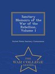 Sanitary Memoirs of the War of the Rebellion, Volume 1 - War College Series