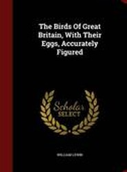 The Birds of Great Britain, with Their Eggs, Accurately Figured