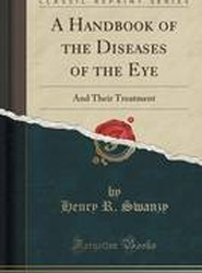 A Handbook of the Diseases of the Eye and Their Treatment (Classic Reprint)