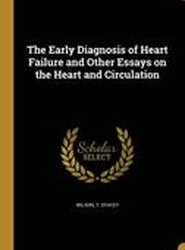 The Early Diagnosis of Heart Failure and Other Essays on the Heart and Circulation