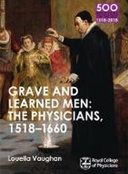 Grave and Learned Men: the Physicians, 1518-1660: Book 6
