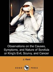 Observations on the Causes, Symptoms, and Nature of Scrofula or King's Evil, Scurvy, and Cancer (Dodo Press)