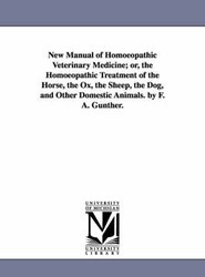 New Manual of Homoeopathic Veterinary Medicine; or, the Homoeopathic Treatment of the Horse, the Ox, the Sheep, the Dog, and Other Domestic Animals. by F. A. Gunther.