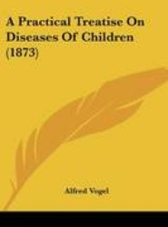 A Practical Treatise On Diseases Of Children (1873)