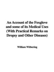 An Account of the Foxglove and Some of Its Medical Uses (With Practical Remarks on Dropsy and Other Diseases)