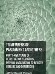 To Members of Parliament and Others. Forty-Five Years of Registration Statistics, Proving Vaccination to Be Both Useless and Dangerous
