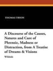 A Discourse of the Causes, Natures and Cure of Phrensie, Madness or Distraction, from a Treatise of Dreams & Visions