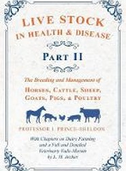 Live Stock in Health and Disease - Part II - The Breeding and Management of Horses, Cattle, Sheep, Goats, Pigs, and Poultry - With Chapters on Dairy Farming and a Full and Detailed Veterinary Vade-Mecum by L. H. Archer