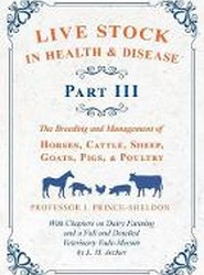 Live Stock in Health and Disease - Part III - The Breeding and Management of Horses, Cattle, Sheep, Goats, Pigs, and Poultry - With Chapters on Dairy Farming and a Full and Detailed Veterinary Cade-Mecum by L. H. Archer