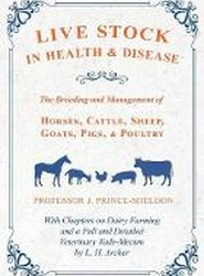 Live Stock in Health and Disease - The Breeding and Management of Horses, Cattle, Sheep, Goats, Pigs, and Poultry - With Chapters on Dairy Farming and a Full and Detailed Veterinary Vade-Mecum by L. H. Archer